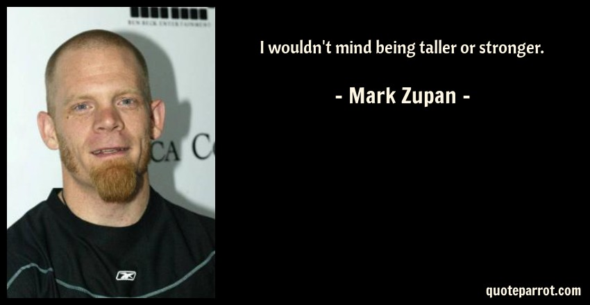 Mark Zupan Quote: I wouldn't mind being taller or stronger.