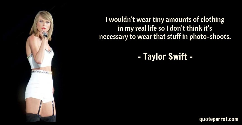 Taylor Swift Quote: I wouldn't wear tiny amounts of clothing in my real life so I don't think it's necessary to wear that stuff in photo-shoots.