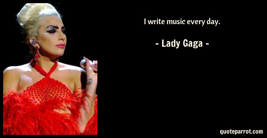 Lady Gaga Quote: I write music every day.