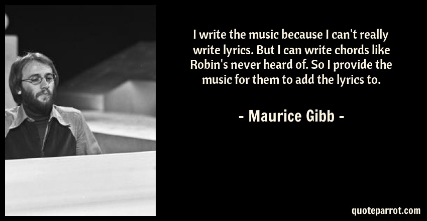 Maurice Gibb Quote: I write the music because I can't really write lyrics. But I can write chords like Robin's never heard of. So I provide the music for them to add the lyrics to.