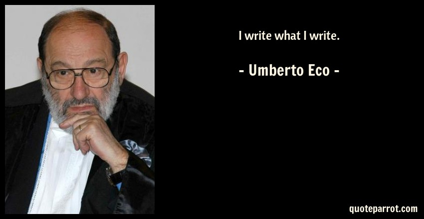 Umberto Eco Quote: I write what I write.
