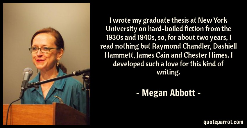 Megan Abbott Quote: I wrote my graduate thesis at New York University on hard-boiled fiction from the 1930s and 1940s, so, for about two years, I read nothing but Raymond Chandler, Dashiell Hammett, James Cain and Chester Himes. I developed such a love for this kind of writing.