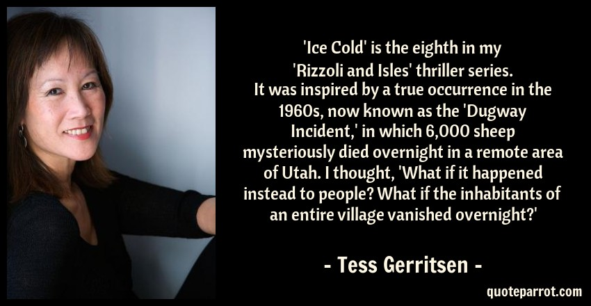 Tess Gerritsen Quote: 'Ice Cold' is the eighth in my 'Rizzoli and Isles' thriller series. It was inspired by a true occurrence in the 1960s, now known as the 'Dugway Incident,' in which 6,000 sheep mysteriously died overnight in a remote area of Utah. I thought, 'What if it happened instead to people? What if the inhabitants of an entire village vanished overnight?'