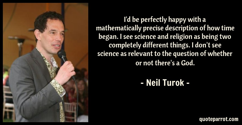 Neil Turok Quote: I'd be perfectly happy with a mathematically precise description of how time began. I see science and religion as being two completely different things. I don't see science as relevant to the question of whether or not there's a God.