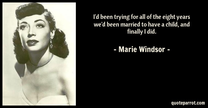 Marie Windsor Quote: I'd been trying for all of the eight years we'd been married to have a child, and finally I did.
