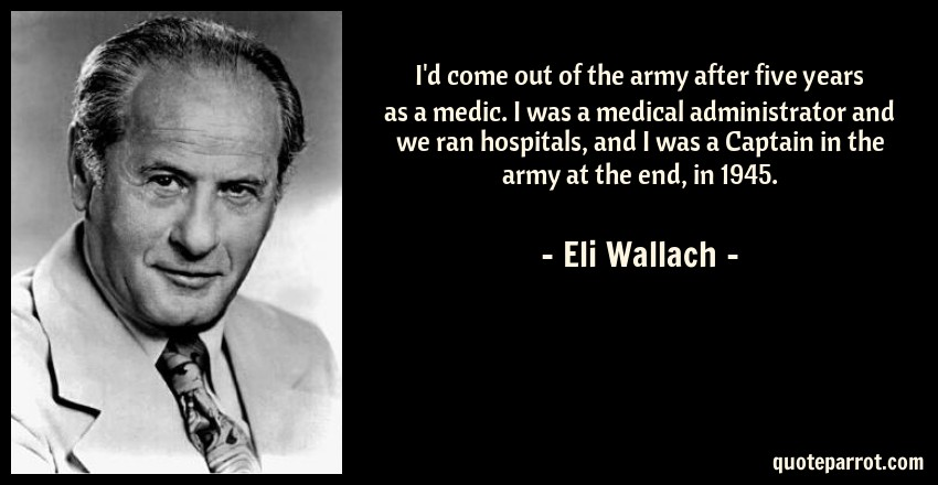Eli Wallach Quote: I'd come out of the army after five years as a medic. I was a medical administrator and we ran hospitals, and I was a Captain in the army at the end, in 1945.