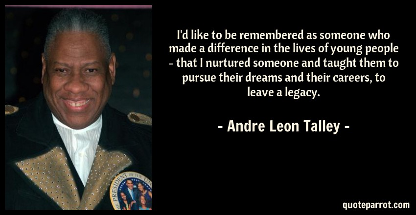 Andre Leon Talley Quote: I'd like to be remembered as someone who made a difference in the lives of young people - that I nurtured someone and taught them to pursue their dreams and their careers, to leave a legacy.