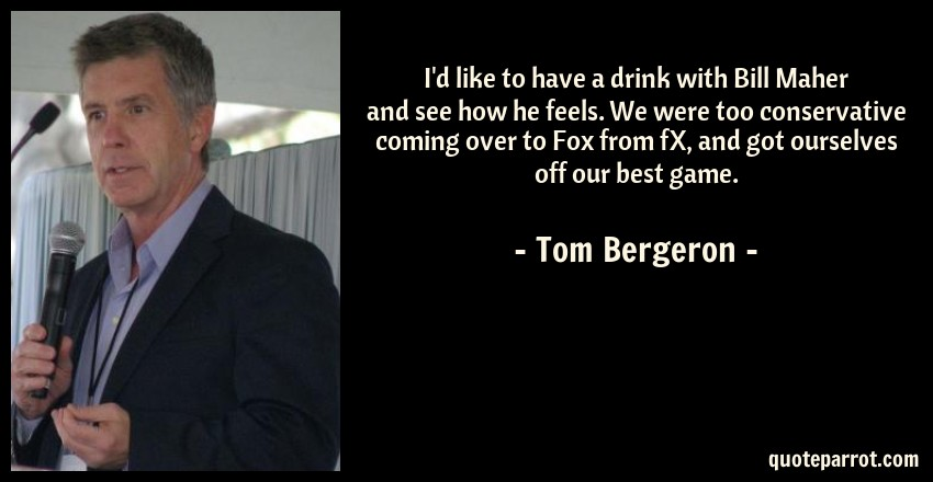 Tom Bergeron Quote: I'd like to have a drink with Bill Maher and see how he feels. We were too conservative coming over to Fox from fX, and got ourselves off our best game.
