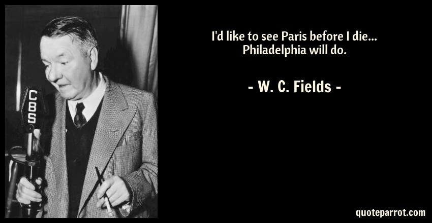 W. C. Fields Quote: I'd like to see Paris before I die... Philadelphia will do.