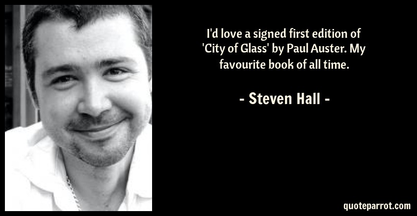 Steven Hall Quote: I'd love a signed first edition of 'City of Glass' by Paul Auster. My favourite book of all time.