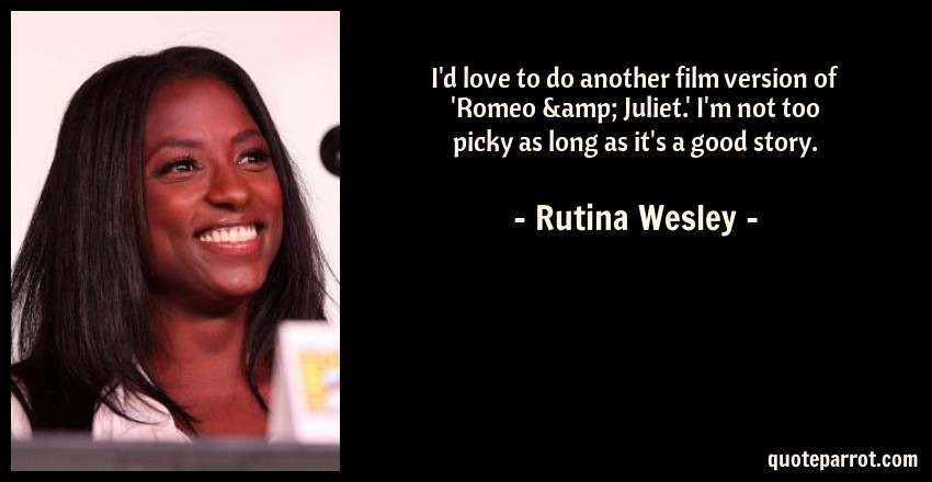 Rutina Wesley Quote: I'd love to do another film version of 'Romeo & Juliet.' I'm not too picky as long as it's a good story.