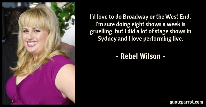 Rebel Wilson Quote: I'd love to do Broadway or the West End. I'm sure doing eight shows a week is gruelling, but I did a lot of stage shows in Sydney and I love performing live.