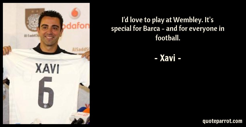 Xavi Quote: I'd love to play at Wembley. It's special for Barca - and for everyone in football.