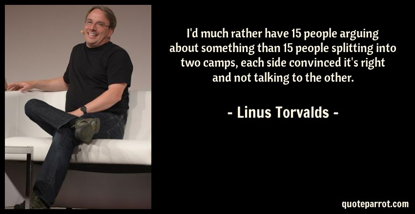 Linus Torvalds Quote: I'd much rather have 15 people arguing about something than 15 people splitting into two camps, each side convinced it's right and not talking to the other.