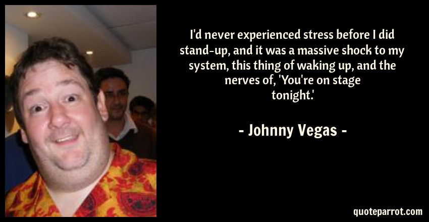 Johnny Vegas Quote: I'd never experienced stress before I did stand-up, and it was a massive shock to my system, this thing of waking up, and the nerves of, 'You're on stage tonight.'