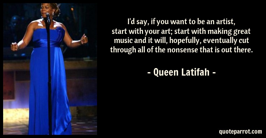 Queen Latifah Quote: I'd say, if you want to be an artist, start with your art; start with making great music and it will, hopefully, eventually cut through all of the nonsense that is out there.
