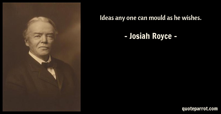 Josiah Royce Quote: Ideas any one can mould as he wishes.