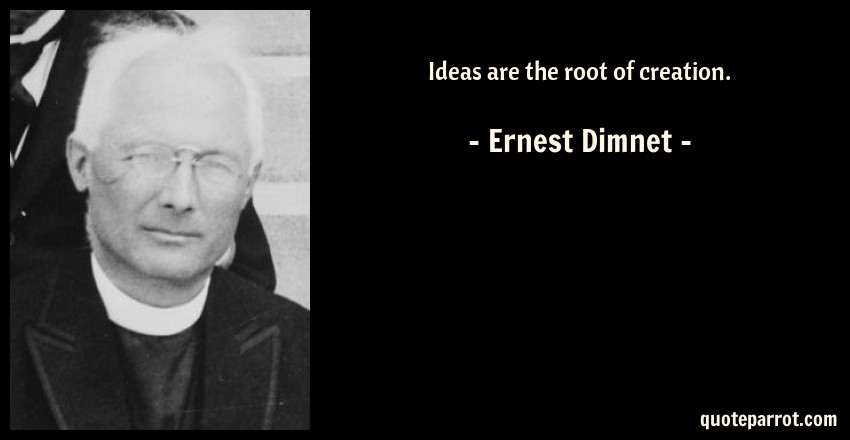 Ernest Dimnet Quote: Ideas are the root of creation.