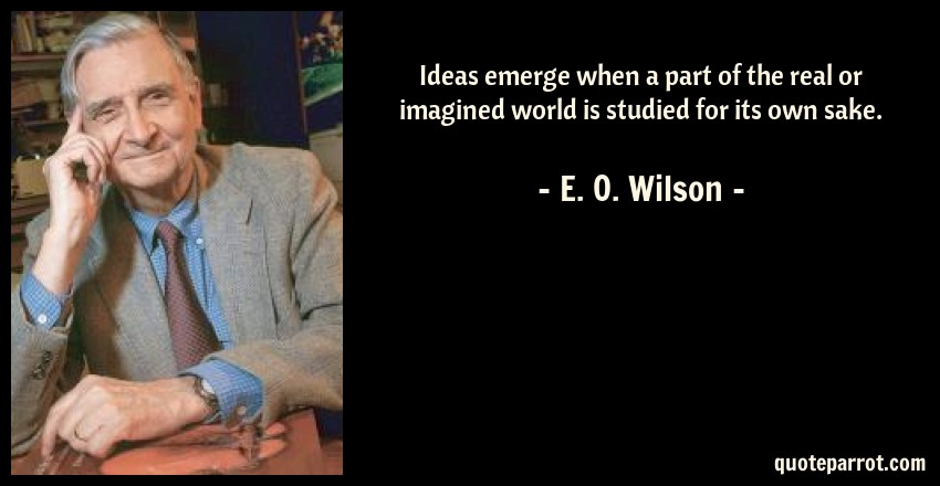 E. O. Wilson Quote: Ideas emerge when a part of the real or imagined world is studied for its own sake.