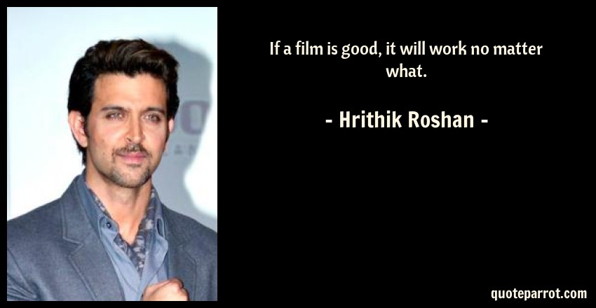 Hrithik Roshan Quote: If a film is good, it will work no matter what.