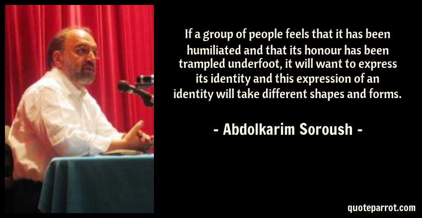 Abdolkarim Soroush Quote: If a group of people feels that it has been humiliated and that its honour has been trampled underfoot, it will want to express its identity and this expression of an identity will take different shapes and forms.