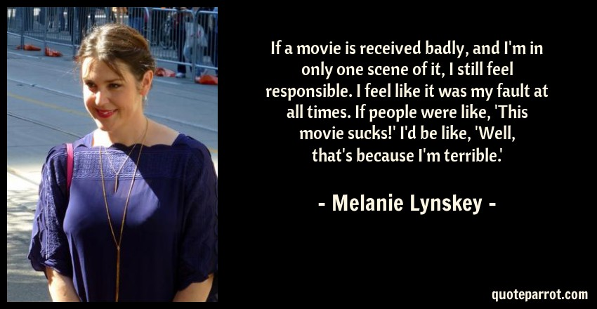 Melanie Lynskey Quote: If a movie is received badly, and I'm in only one scene of it, I still feel responsible. I feel like it was my fault at all times. If people were like, 'This movie sucks!' I'd be like, 'Well, that's because I'm terrible.'