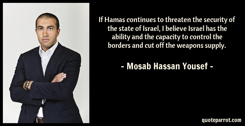 Mosab Hassan Yousef Quote: If Hamas continues to threaten the security of the state of Israel, I believe Israel has the ability and the capacity to control the borders and cut off the weapons supply.
