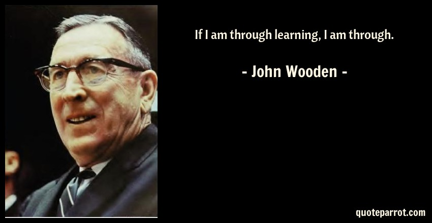 John Wooden Quote: If I am through learning, I am through.