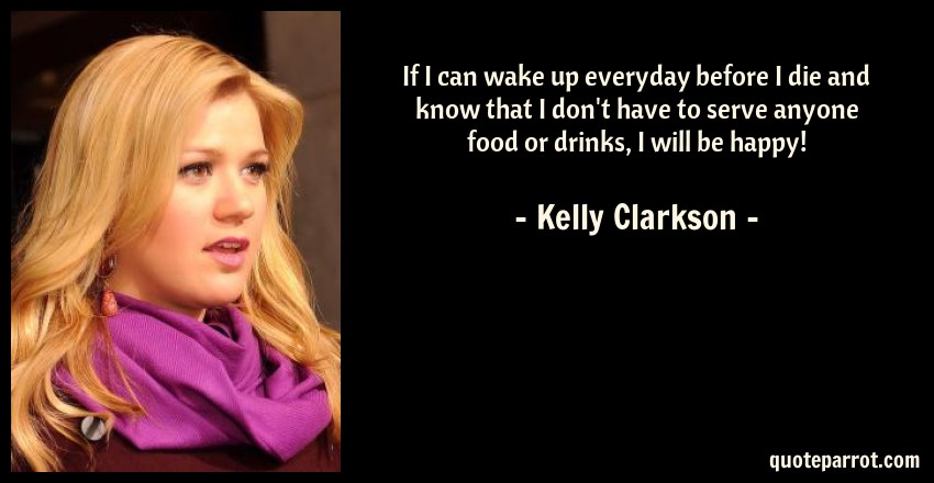 Kelly Clarkson Quote: If I can wake up everyday before I die and know that I don't have to serve anyone food or drinks, I will be happy!