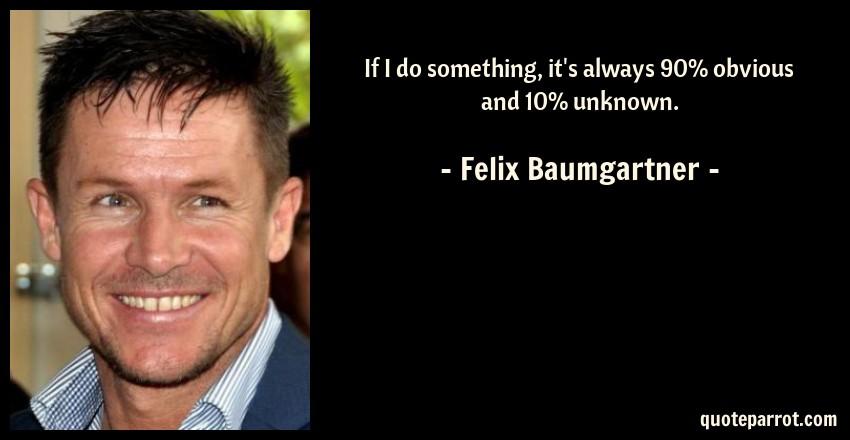 Felix Baumgartner Quote: If I do something, it's always 90% obvious and 10% unknown.