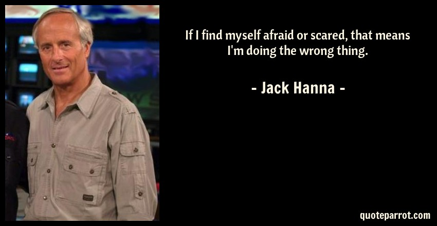 Jack Hanna Quote: If I find myself afraid or scared, that means I'm doing the wrong thing.