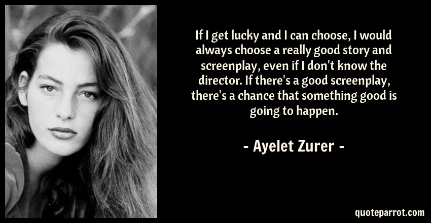 Ayelet Zurer Quote: If I get lucky and I can choose, I would always choose a really good story and screenplay, even if I don't know the director. If there's a good screenplay, there's a chance that something good is going to happen.