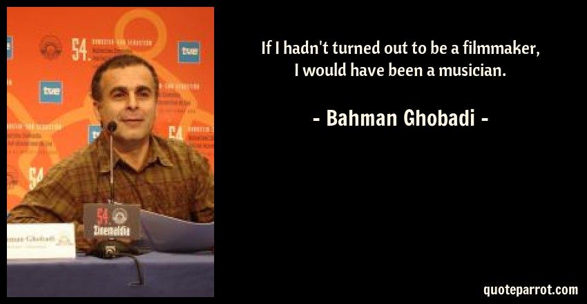 Bahman Ghobadi Quote: If I hadn't turned out to be a filmmaker, I would have been a musician.