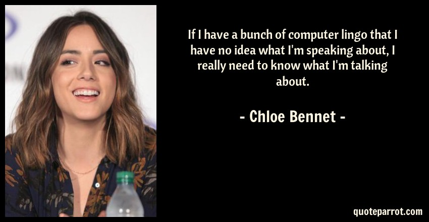 Chloe Bennet Quote: If I have a bunch of computer lingo that I have no idea what I'm speaking about, I really need to know what I'm talking about.