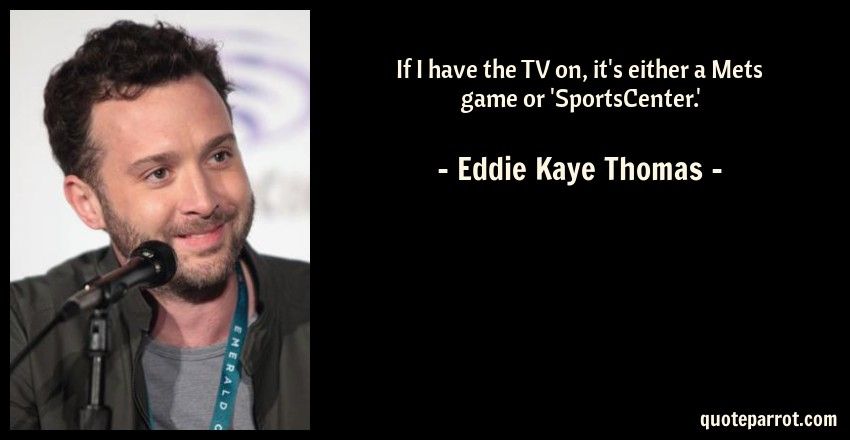 Eddie Kaye Thomas Quote: If I have the TV on, it's either a Mets game or 'SportsCenter.'