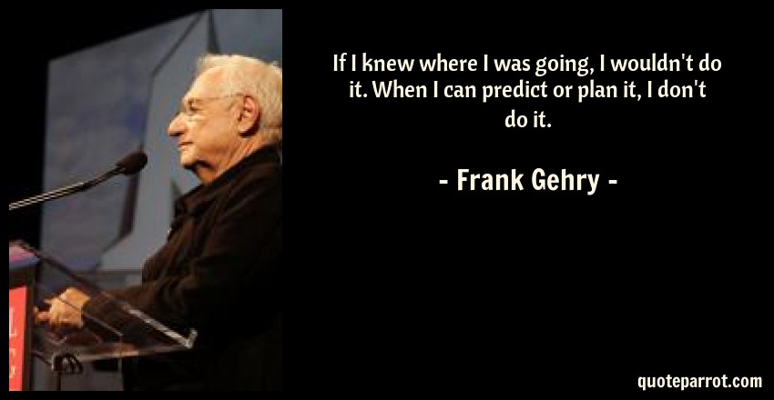 Frank Gehry Quote: If I knew where I was going, I wouldn't do it. When I can predict or plan it, I don't do it.