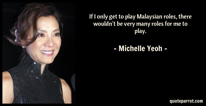 Michelle Yeoh Quote: If I only get to play Malaysian roles, there wouldn't be very many roles for me to play.