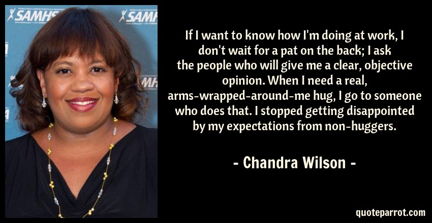 Chandra Wilson Quote: If I want to know how I'm doing at work, I don't wait for a pat on the back; I ask the people who will give me a clear, objective opinion. When I need a real, arms-wrapped-around-me hug, I go to someone who does that. I stopped getting disappointed by my expectations from non-huggers.
