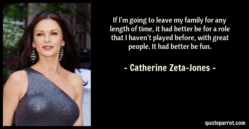 Catherine Zeta-Jones Quote: If I'm going to leave my family for any length of time, it had better be for a role that I haven't played before, with great people. It had better be fun.