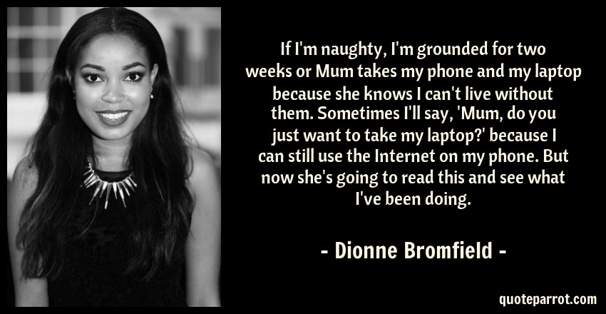 Dionne Bromfield Quote: If I'm naughty, I'm grounded for two weeks or Mum takes my phone and my laptop because she knows I can't live without them. Sometimes I'll say, 'Mum, do you just want to take my laptop?' because I can still use the Internet on my phone. But now she's going to read this and see what I've been doing.