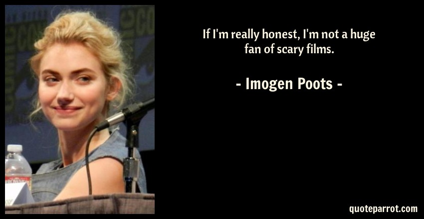 Imogen Poots Quote: If I'm really honest, I'm not a huge fan of scary films.