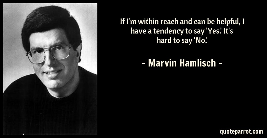 Marvin Hamlisch Quote: If I'm within reach and can be helpful, I have a tendency to say 'Yes.' It's hard to say 'No.'
