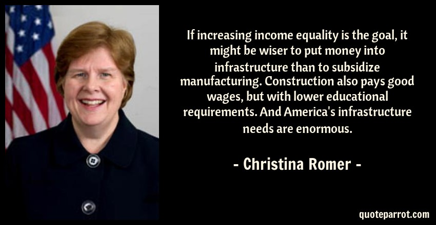 Christina Romer Quote: If increasing income equality is the goal, it might be wiser to put money into infrastructure than to subsidize manufacturing. Construction also pays good wages, but with lower educational requirements. And America's infrastructure needs are enormous.