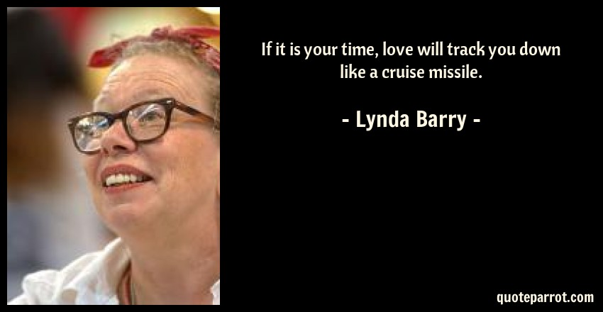Lynda Barry Quote: If it is your time, love will track you down like a cruise missile.