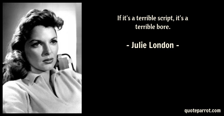 Julie London Quote: If it's a terrible script, it's a terrible bore.