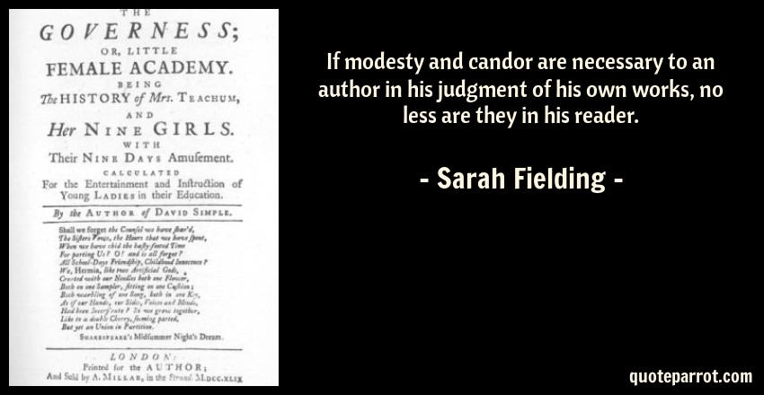 Sarah Fielding Quote: If modesty and candor are necessary to an author in his judgment of his own works, no less are they in his reader.