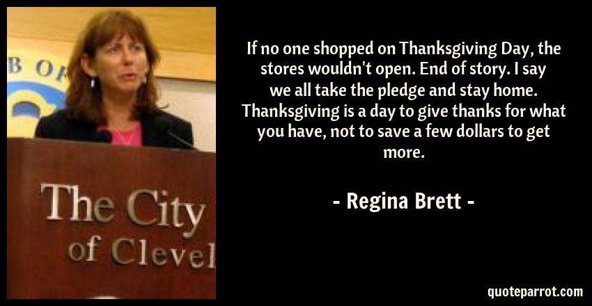 Regina Brett Quote: If no one shopped on Thanksgiving Day, the stores wouldn't open. End of story. I say we all take the pledge and stay home. Thanksgiving is a day to give thanks for what you have, not to save a few dollars to get more.