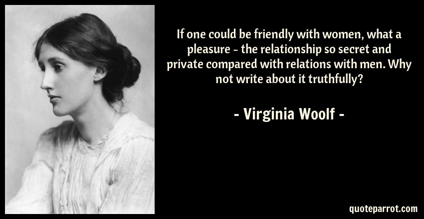 Virginia Woolf Quote: If one could be friendly with women, what a pleasure - the relationship so secret and private compared with relations with men. Why not write about it truthfully?
