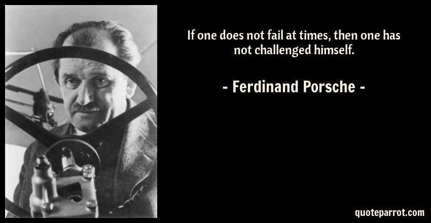 If one does not fail at times, then one has not challen