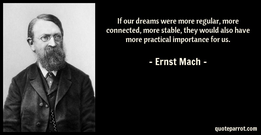 Ernst Mach Quote: If our dreams were more regular, more connected, more stable, they would also have more practical importance for us.